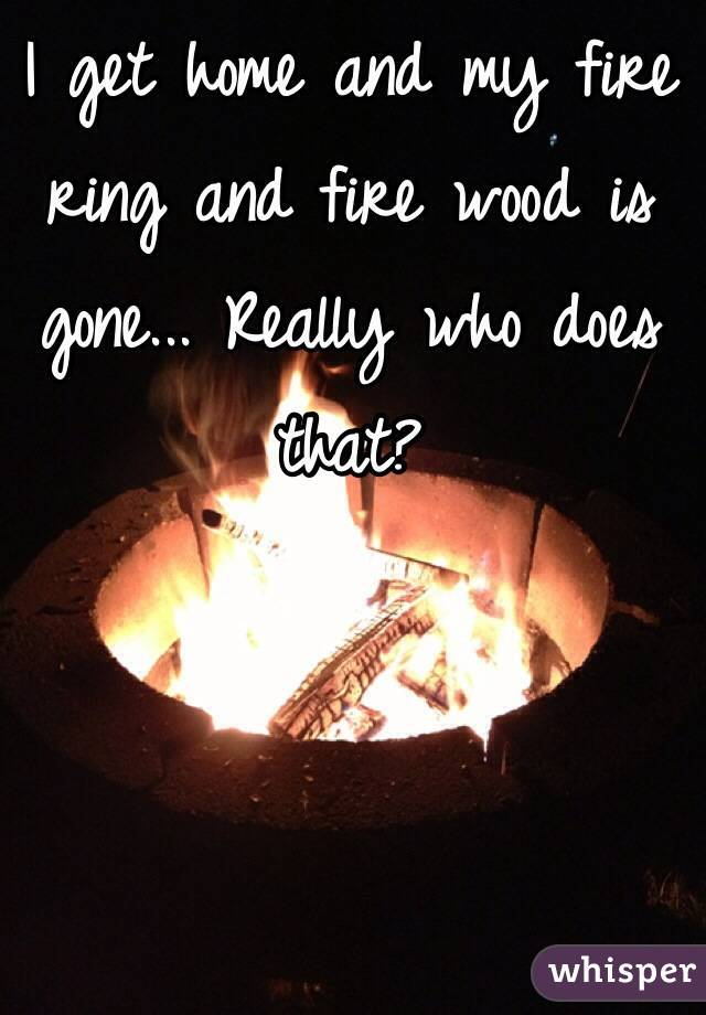 I get home and my fire ring and fire wood is gone... Really who does that?
