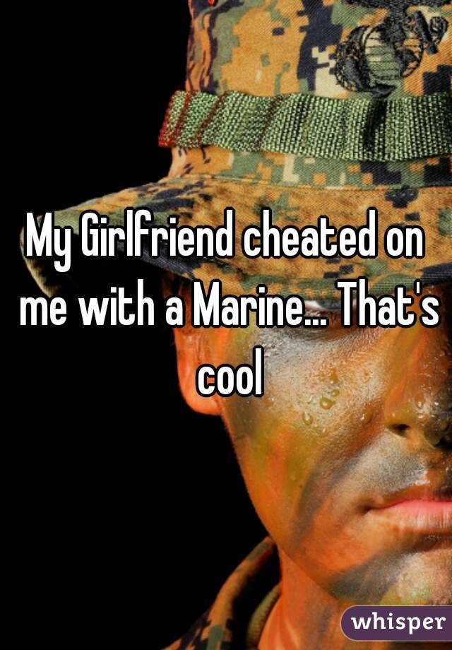 My Girlfriend cheated on me with a Marine... That's cool