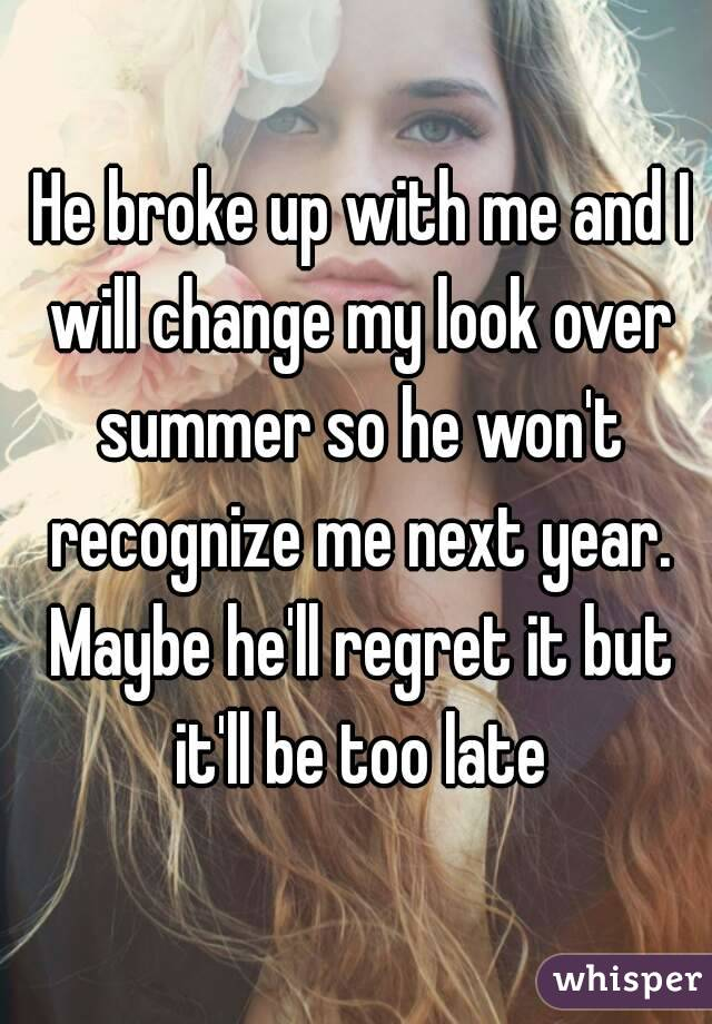 He broke up with me and I will change my look over summer so he won't recognize me next year. Maybe he'll regret it but it'll be too late