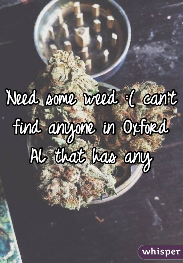 Need some weed :( can't find anyone in Oxford AL that has any
