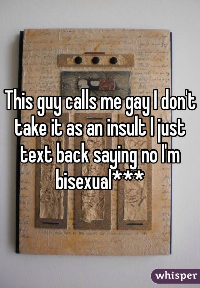 This guy calls me gay I don't take it as an insult I just text back saying no I'm bisexual***