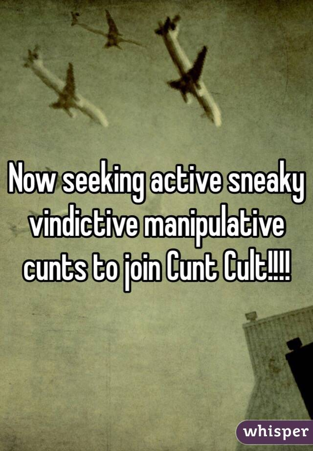 Now seeking active sneaky vindictive manipulative cunts to join Cunt Cult!!!!