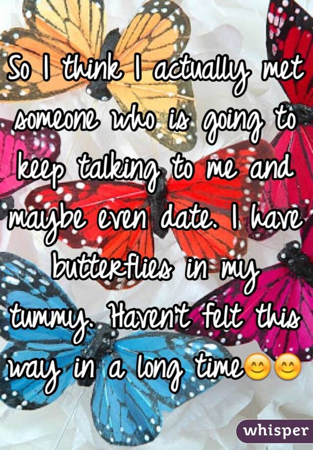 So I think I actually met someone who is going to keep talking to me and maybe even date. I have butterflies in my tummy. Haven't felt this way in a long time😊😊