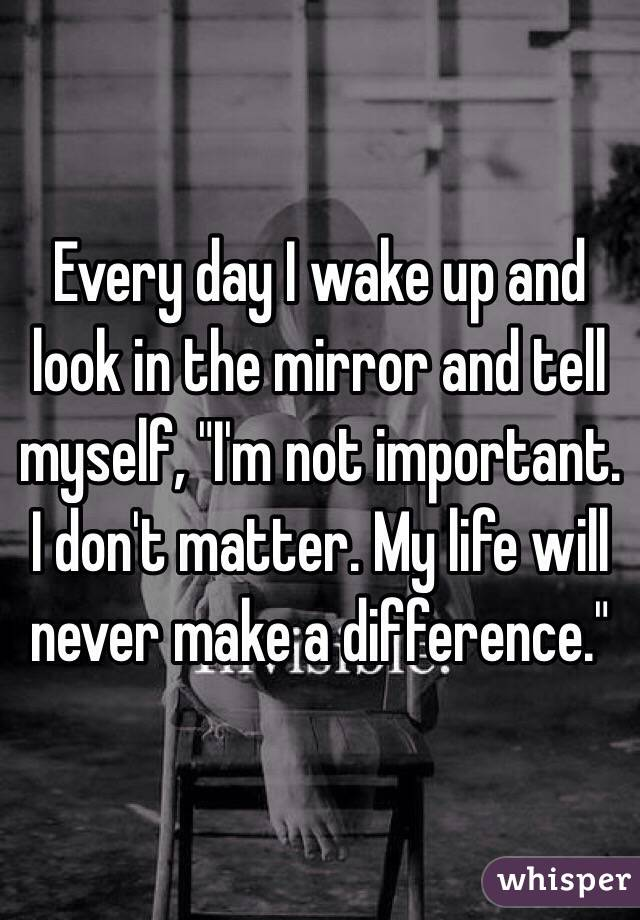 """Every day I wake up and look in the mirror and tell myself, """"I'm not important. I don't matter. My life will never make a difference."""""""