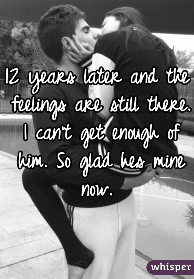 12 years later and the feelings are still there. I can't get enough of him. So glad hes mine now.