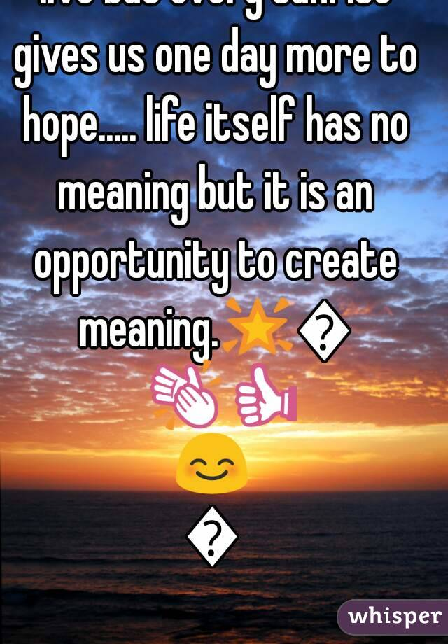 🌟🍁Every sunset gives us one day less to live but every sunrise gives us one day more to hope..... life itself has no meaning but it is an opportunity to create meaning.🌟🍁👏👍😊😊