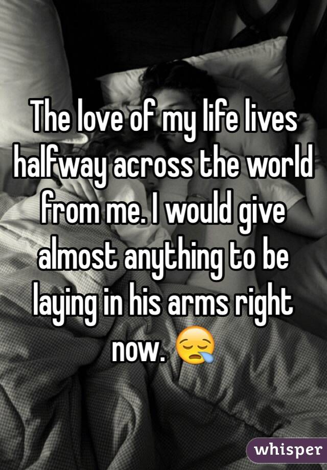 The love of my life lives halfway across the world from me. I would give almost anything to be laying in his arms right now. 😪