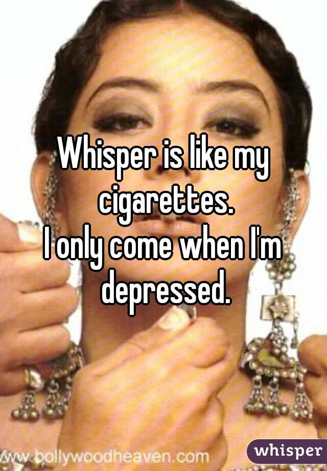 Whisper is like my cigarettes. I only come when I'm depressed.