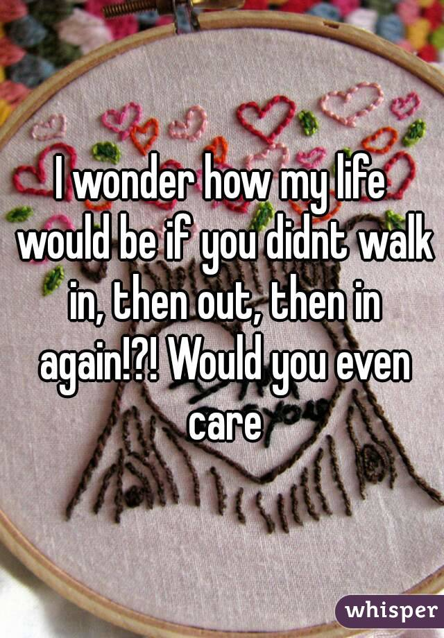 I wonder how my life would be if you didnt walk in, then out, then in again!?! Would you even care