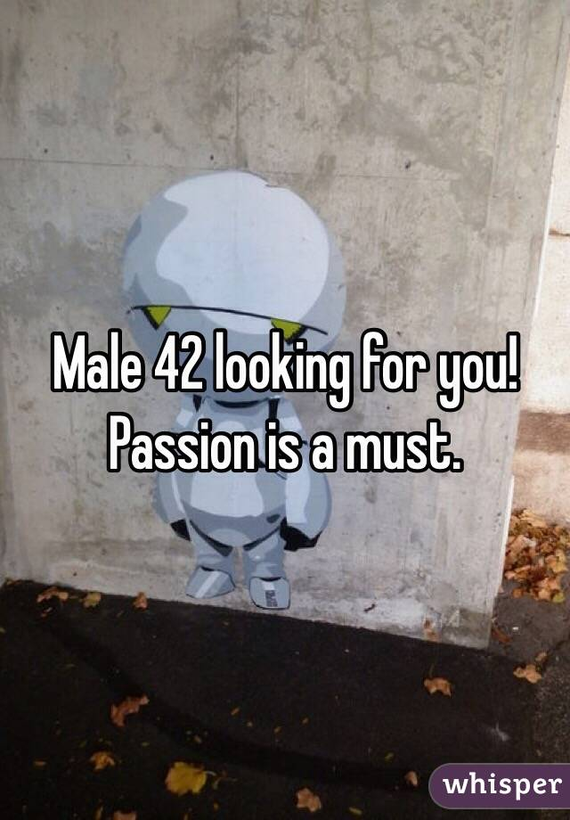 Male 42 looking for you! Passion is a must.
