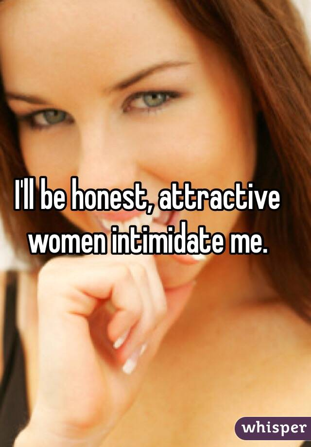 I'll be honest, attractive women intimidate me.