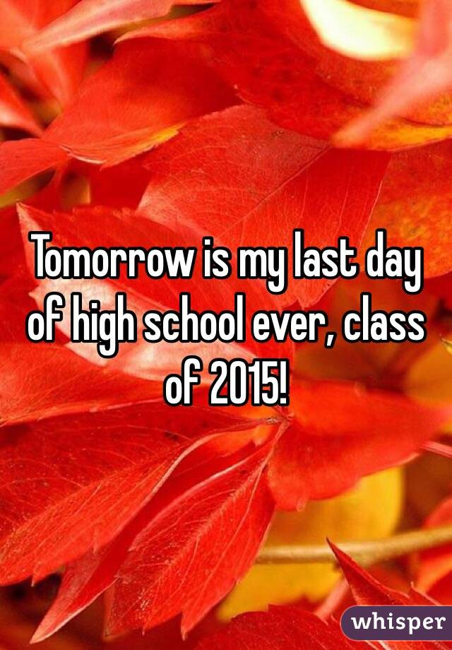 Tomorrow is my last day of high school ever, class of 2015!