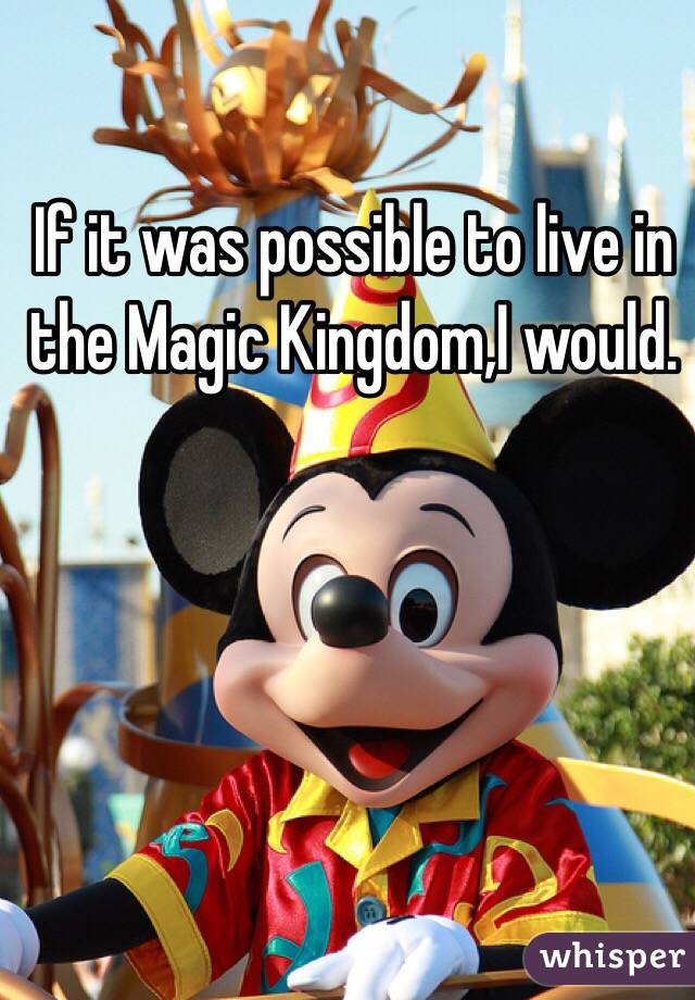 If it was possible to live in the Magic Kingdom,I would.
