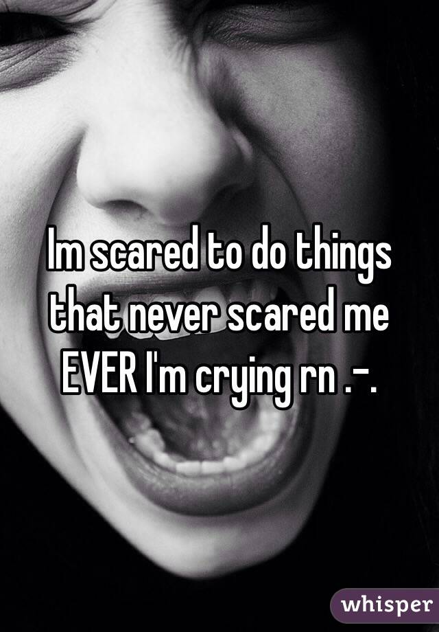Im scared to do things that never scared me EVER I'm crying rn .-.