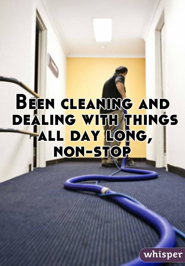 Been cleaning and dealing with things all day long, non-stop