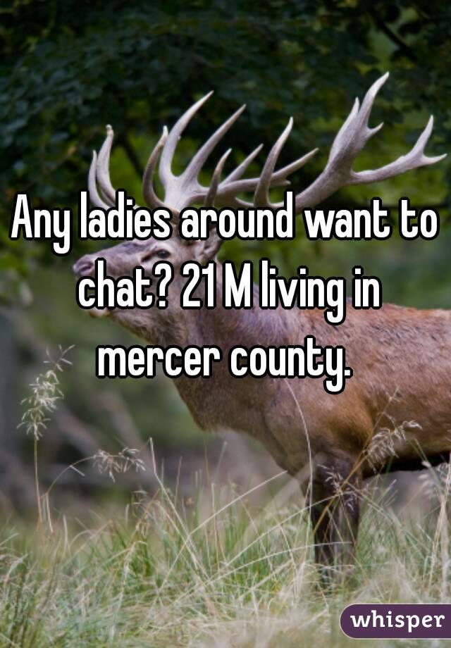 Any ladies around want to chat? 21 M living in mercer county.