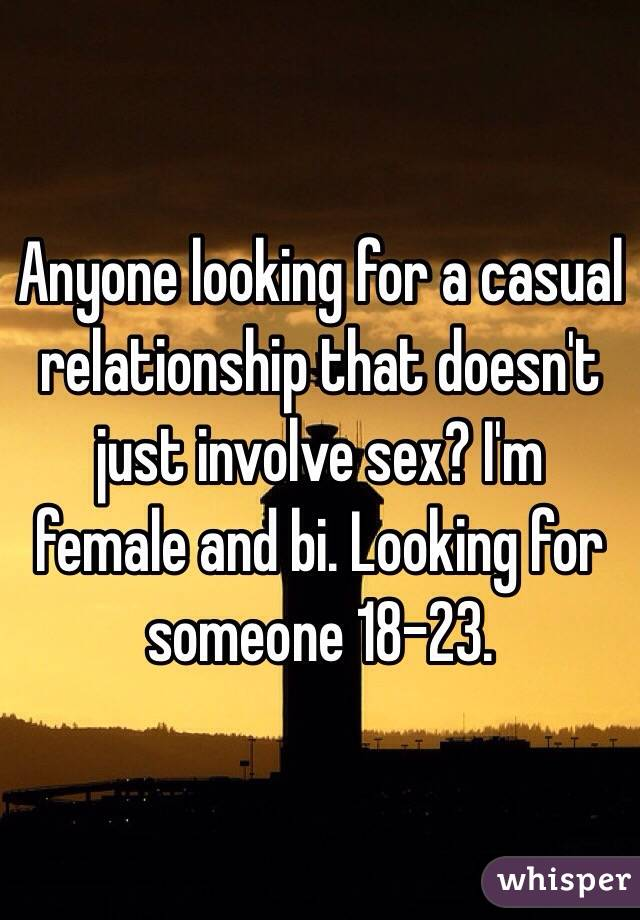 Anyone looking for a casual relationship that doesn't just involve sex? I'm female and bi. Looking for someone 18-23.