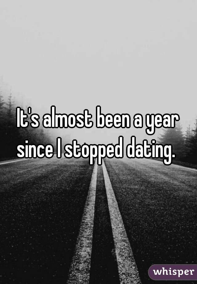 It's almost been a year since I stopped dating.