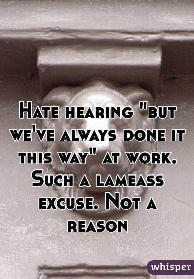 """Hate hearing """"but we've always done it this way"""" at work. Such a lameass excuse. Not a reason"""