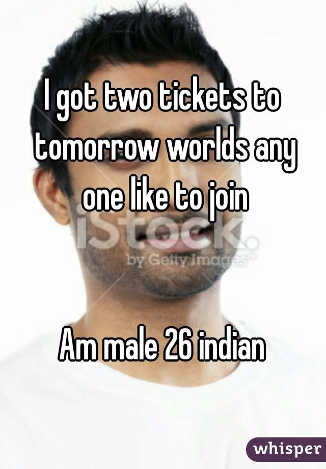 I got two tickets to tomorrow worlds any one like to join   Am male 26 indian