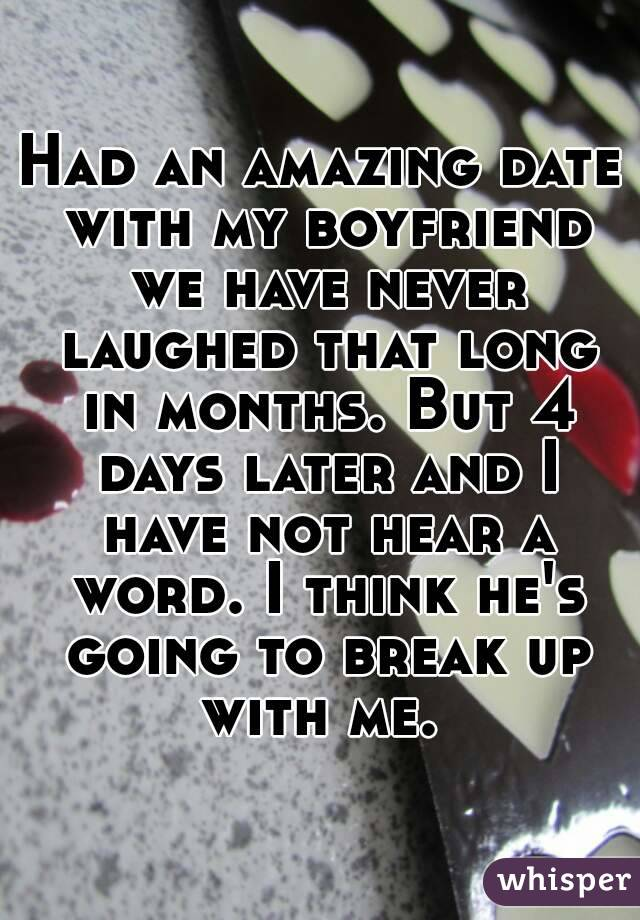 Had an amazing date with my boyfriend we have never laughed that long in months. But 4 days later and I have not hear a word. I think he's going to break up with me.