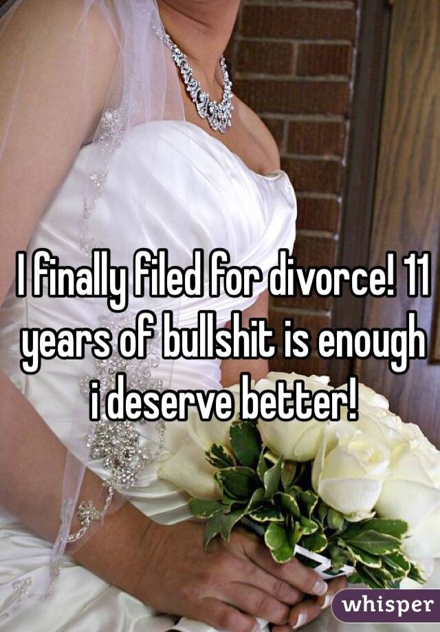 I finally filed for divorce! 11 years of bullshit is enough i deserve better!