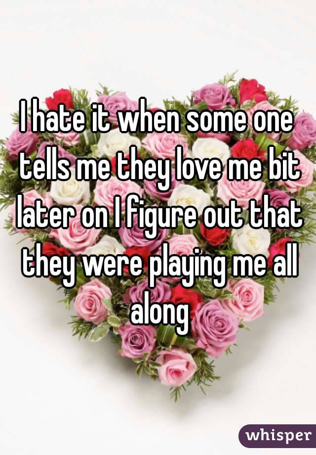 I hate it when some one tells me they love me bit later on I figure out that they were playing me all along