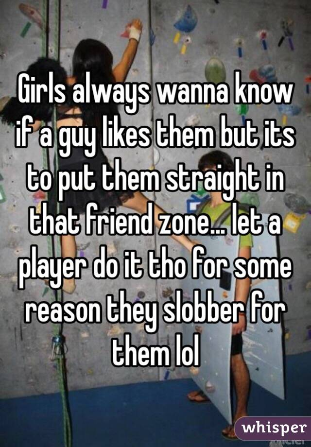 Girls always wanna know if a guy likes them but its to put them straight in that friend zone... let a player do it tho for some reason they slobber for them lol