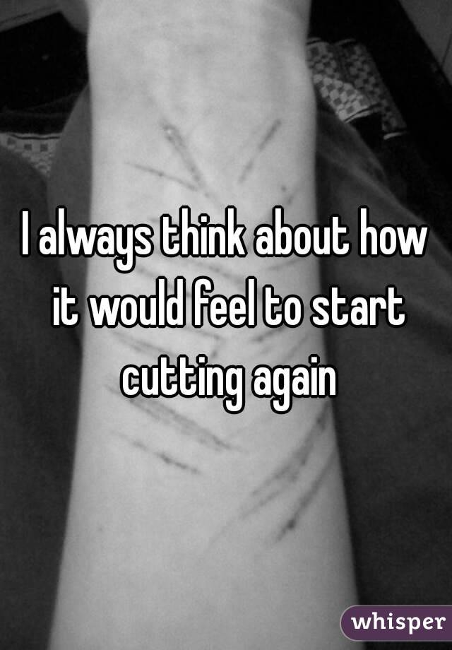 I always think about how it would feel to start cutting again