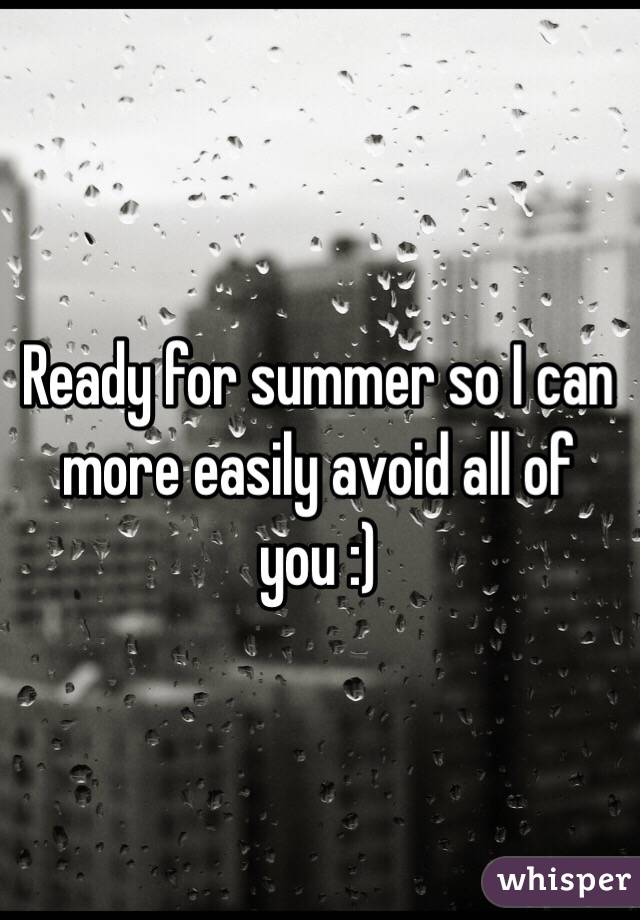 Ready for summer so I can more easily avoid all of you :)