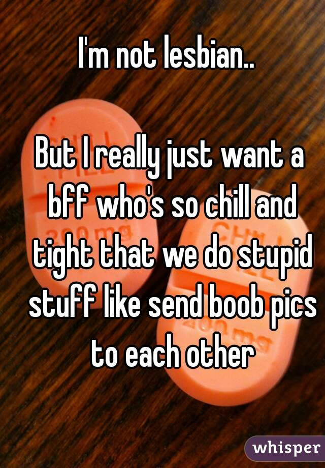 I'm not lesbian..   But I really just want a bff who's so chill and tight that we do stupid stuff like send boob pics to each other