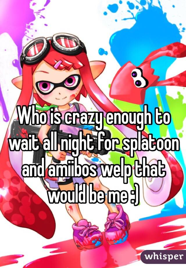 Who is crazy enough to wait all night for splatoon and amiibos welp that would be me :)