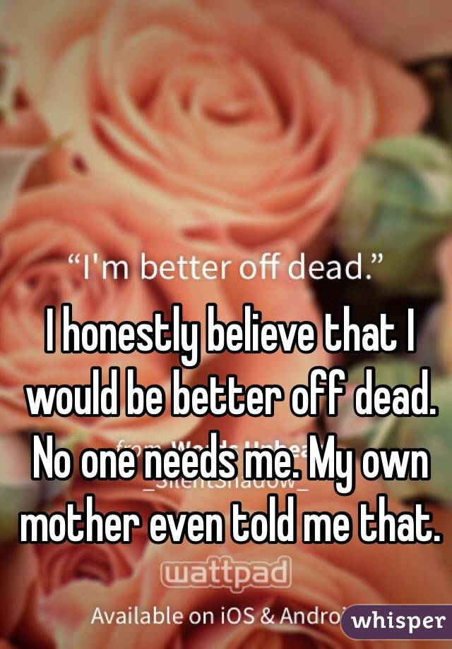 I honestly believe that I would be better off dead. No one needs me. My own mother even told me that.