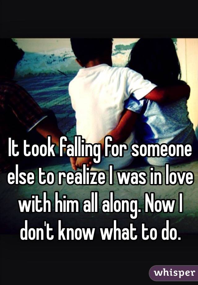It took falling for someone else to realize I was in love with him all along. Now I don't know what to do.