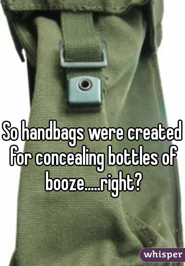 So handbags were created for concealing bottles of booze.....right?