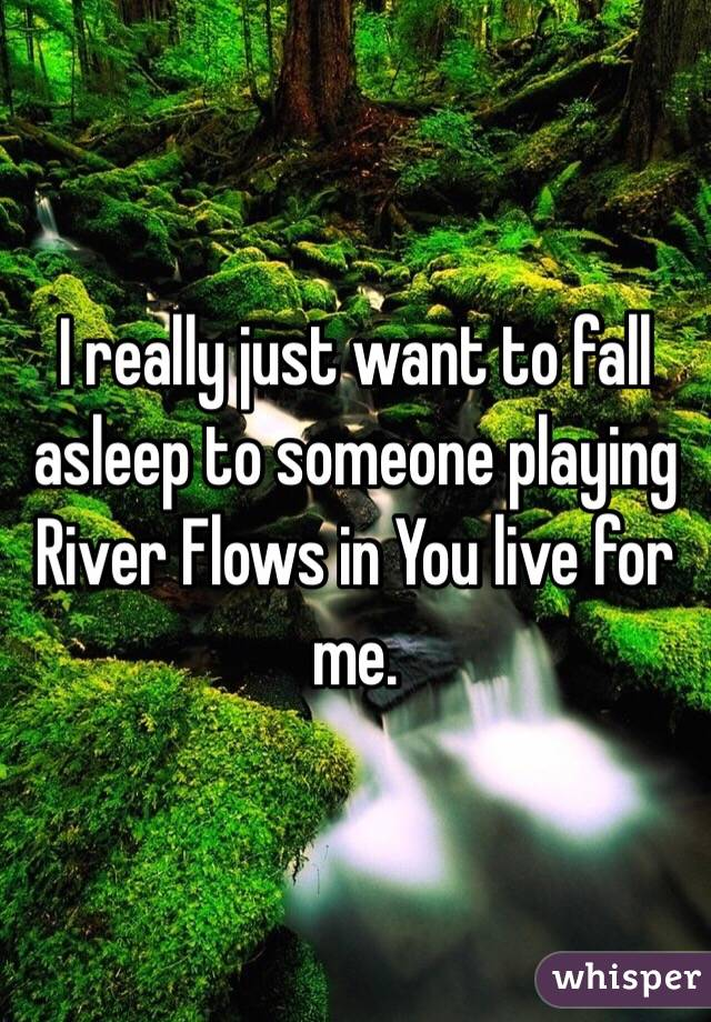 I really just want to fall asleep to someone playing River Flows in You live for me.