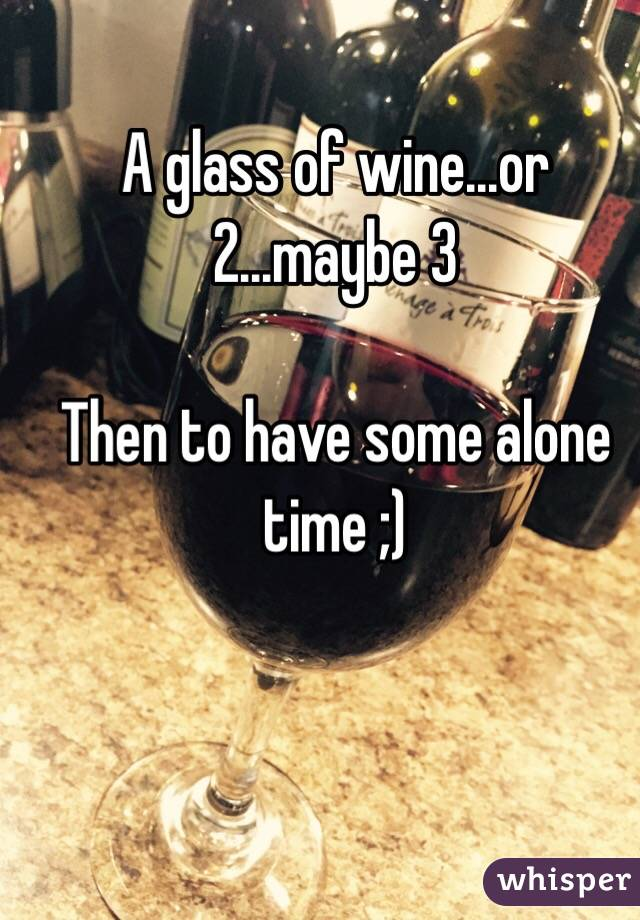 A glass of wine...or 2...maybe 3  Then to have some alone time ;)