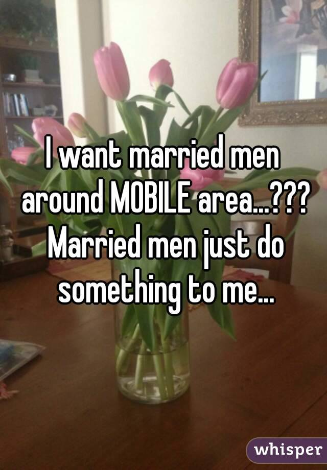 I want married men around MOBILE area...??? Married men just do something to me...