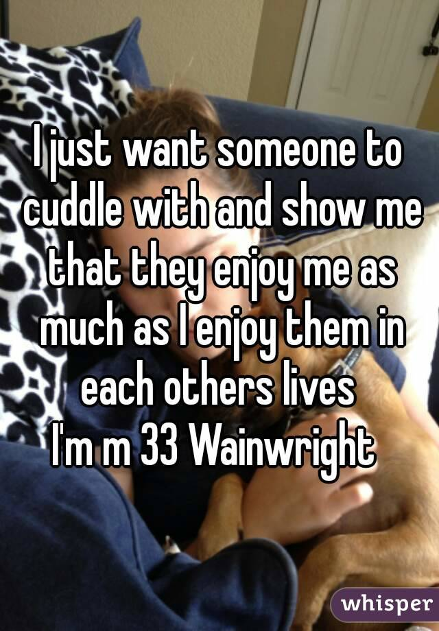 I just want someone to cuddle with and show me that they enjoy me as much as I enjoy them in each others lives  I'm m 33 Wainwright