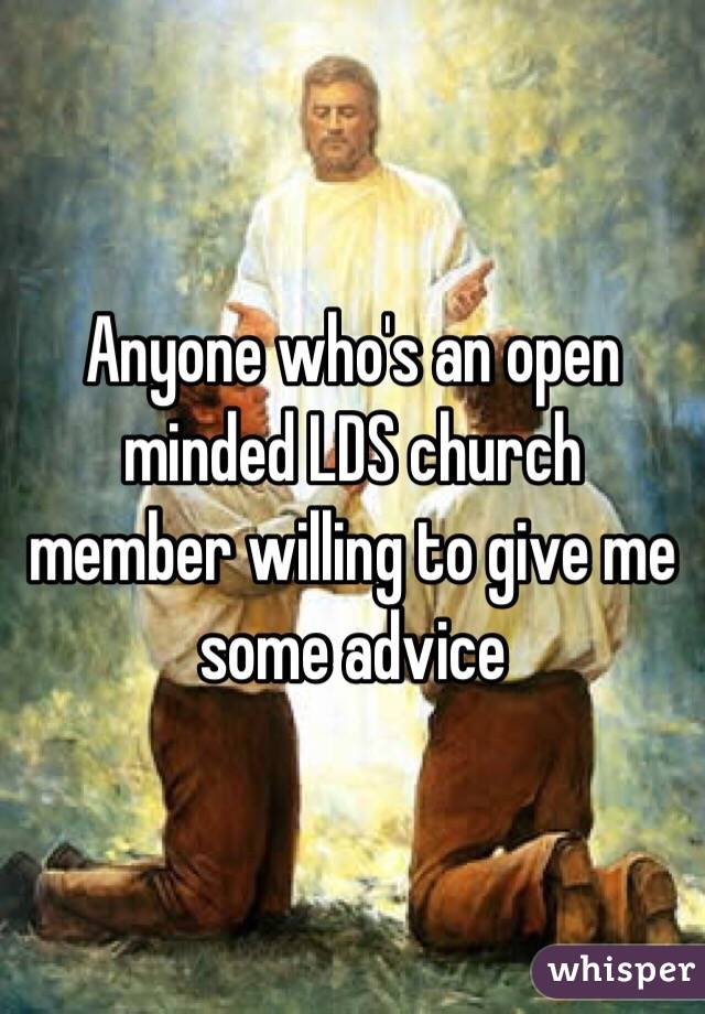 Anyone who's an open minded LDS church member willing to give me some advice