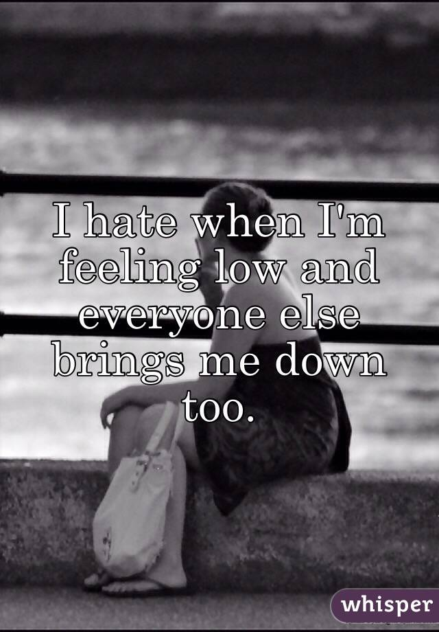 I hate when I'm feeling low and everyone else brings me down too.