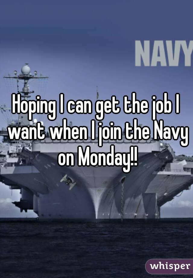 Hoping I can get the job I want when I join the Navy on Monday!!