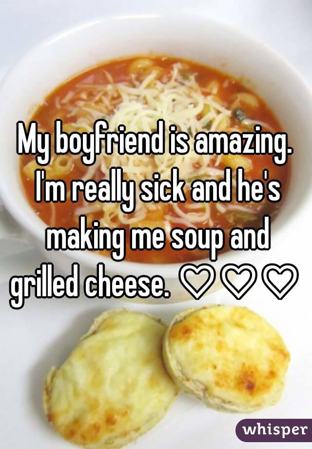 My boyfriend is amazing. I'm really sick and he's making me soup and grilled cheese. ♡♡♡