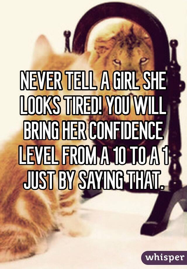 NEVER TELL A GIRL SHE LOOKS TIRED! YOU WILL BRING HER CONFIDENCE LEVEL FROM A 10 TO A 1 JUST BY SAYING THAT.