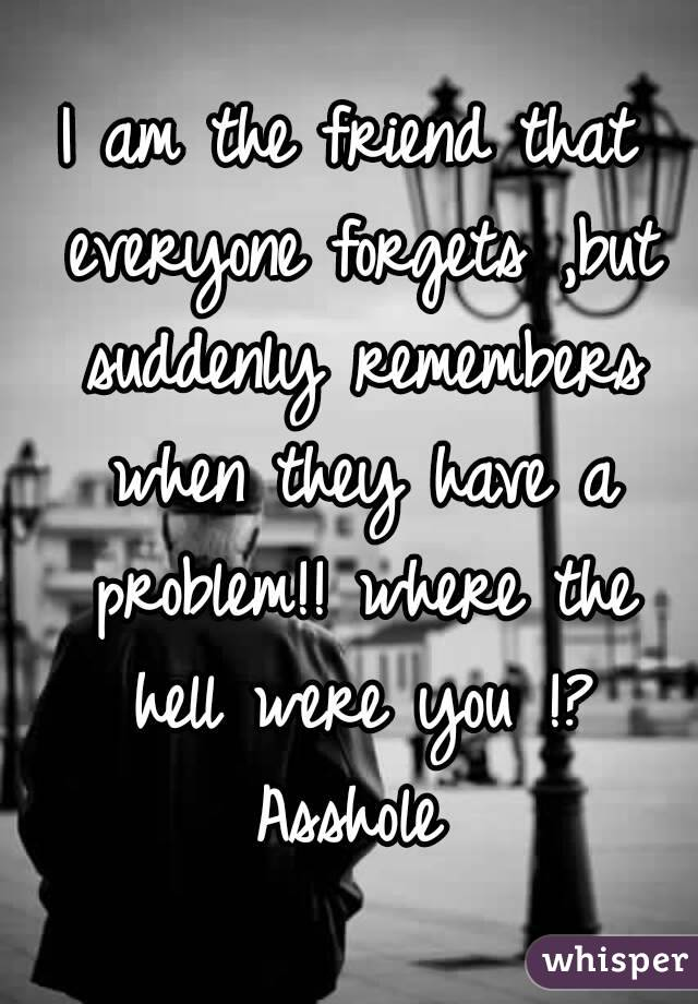I am the friend that everyone forgets ,but suddenly remembers when they have a problem!! where the hell were you !? Asshole