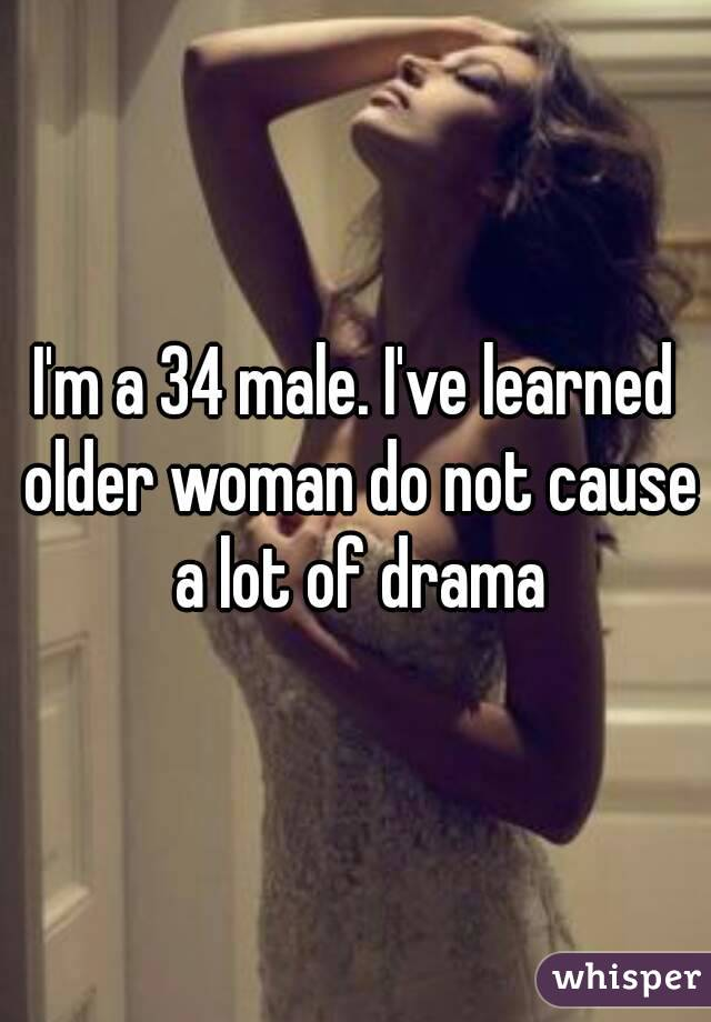I'm a 34 male. I've learned older woman do not cause a lot of drama