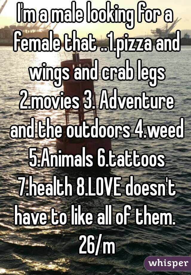 I'm a male looking for a female that ..1.pizza and wings and crab legs 2.movies 3. Adventure and the outdoors 4.weed 5.Animals 6.tattoos 7.health 8.LOVE doesn't have to like all of them.  26/m