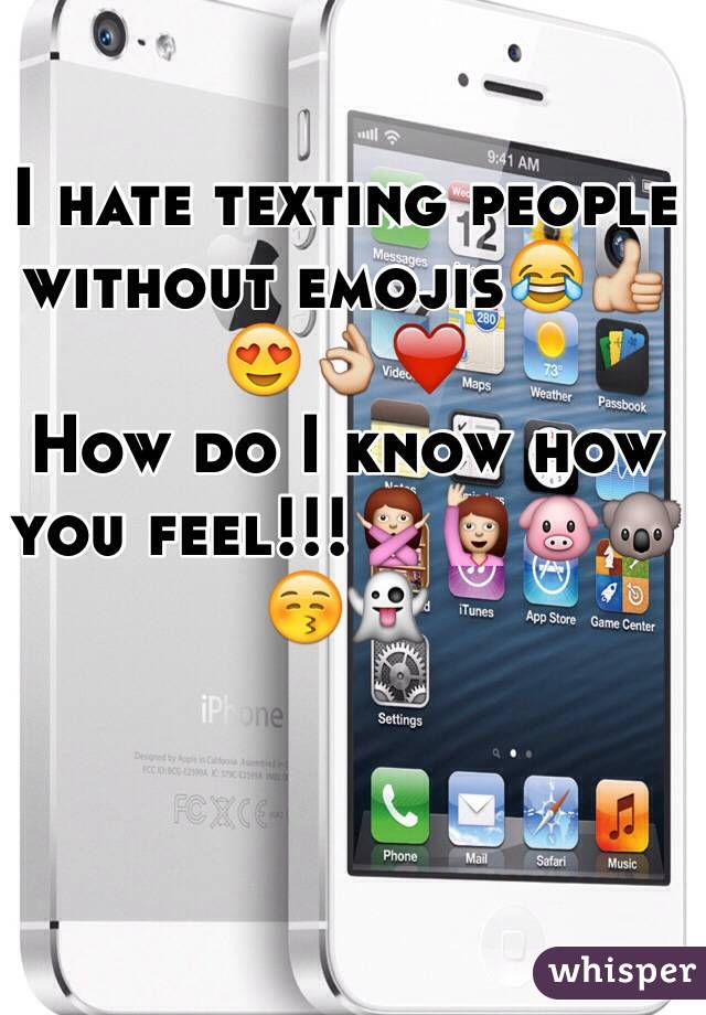 I hate texting people without emojis😂👍😍👌❤️ How do I know how you feel!!!🙅🙋🐷🐨😚👻