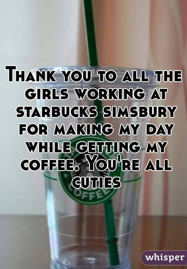 Thank you to all the girls working at starbucks simsbury for making my day while getting my coffee. You're all cuties