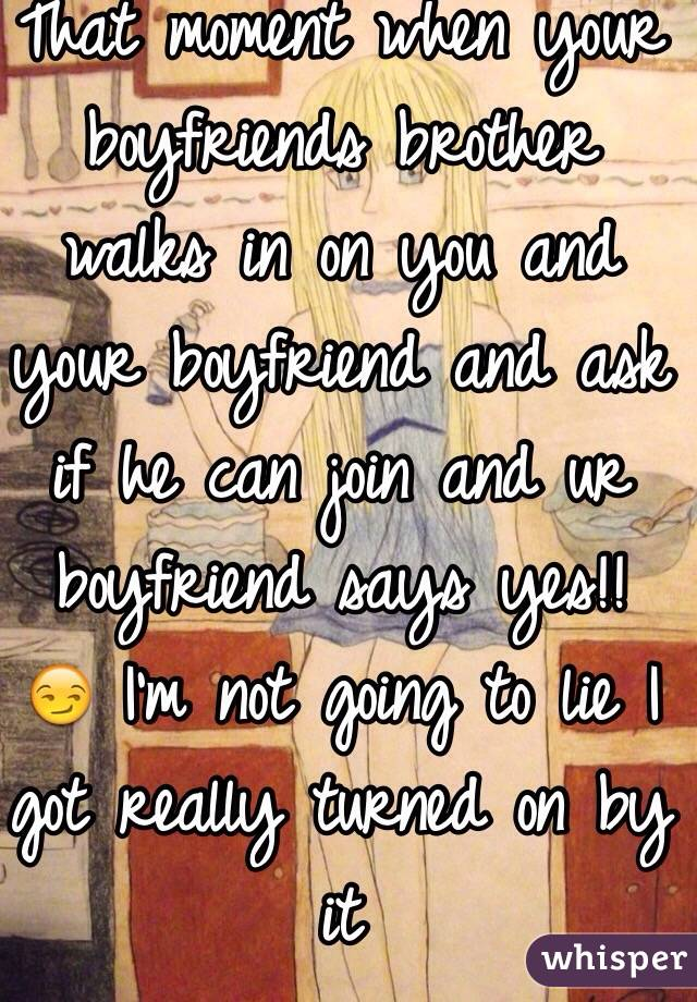 That moment when your boyfriends brother walks in on you and your boyfriend and ask if he can join and ur boyfriend says yes!! 😏 I'm not going to lie I got really turned on by it